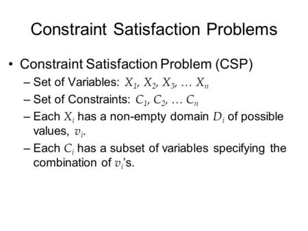 Constraint Satisfaction Problems Constraint Satisfaction Problem (CSP) –Set of Variables: X 1, X 2, X 3, … X n –Set of Constraints: C 1, C 2, … C n –Each.