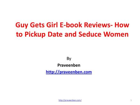Guy Gets Girl E-book Reviews- How to Pickup Date and Seduce Women By Praveenben  1http://praveenben.com/