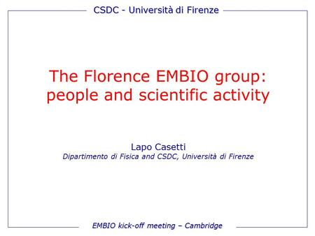 EMBIO kick-off meeting – Cambridge CSDC - Università di Firenze The Florence EMBIO group: people and scientific activity Lapo Casetti Dipartimento di Fisica.