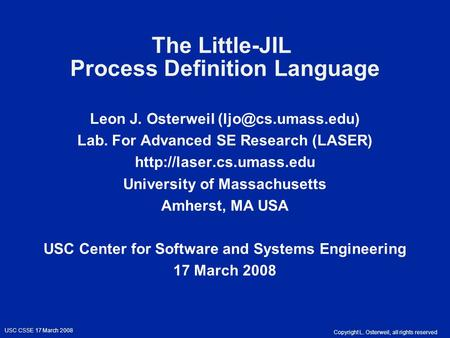 Copyright L. Osterweil, all rights reserved USC CSSE 17 March 2008 The Little-JIL Process Definition Language Leon J. Osterweil Lab.