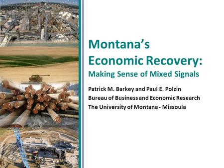 Montana's Economic Recovery: Making Sense of Mixed Signals Patrick M. Barkey and Paul E. Polzin Bureau of Business and Economic Research The University.