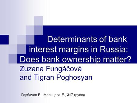 Determinants of bank interest margins in Russia: Does bank ownership matter? Zuzana Fungáčová and Tigran Poghosyan Горбачев Е., Мальцева Е., 317 группа.
