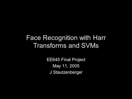 Face Recognition with Harr Transforms and SVMs EE645 Final Project May 11, 2005 J Stautzenberger.