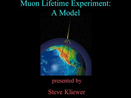 Presented by Steve Kliewer Muon Lifetime Experiment: A Model.