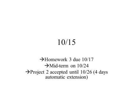 10/15  Homework 3 due 10/17  Mid-term on 10/24  Project 2 accepted until 10/26 (4 days automatic extension)