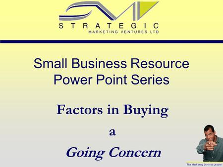 Small Business Resource Power Point Series Factors in Buying a Going Concern.