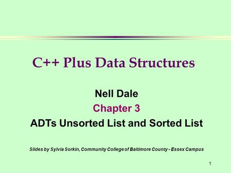 1 Nell Dale Chapter 3 ADTs Unsorted List and Sorted List Slides by Sylvia Sorkin, Community College of Baltimore County - Essex Campus C++ Plus Data Structures.