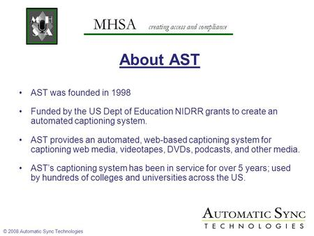MHSA creating access and compliance About AST AST was founded in 1998 Funded by the US Dept of Education NIDRR grants to create an automated captioning.