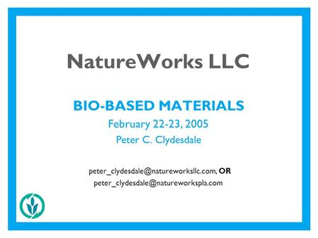 2 NatureWorks LLC BIO-BASED MATERIALS February 22-23, 2005 Peter C. Clydesdale OR
