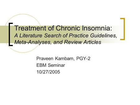 Treatment of Chronic Insomnia: A Literature Search of Practice Guidelines, Meta-Analyses, and Review Articles Praveen Kambam, PGY-2 EBM Seminar 10/27/2005.