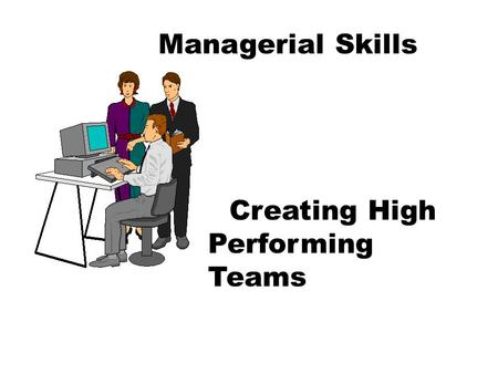 Managerial Skills Creating High Performing Teams.