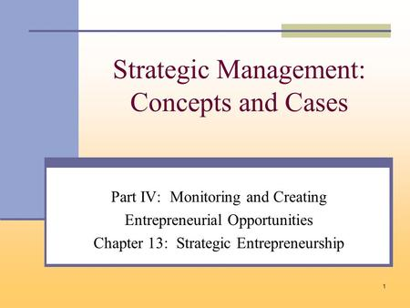 1 Strategic Management: Concepts and Cases Part IV: Monitoring and Creating Entrepreneurial Opportunities Chapter 13: Strategic Entrepreneurship.