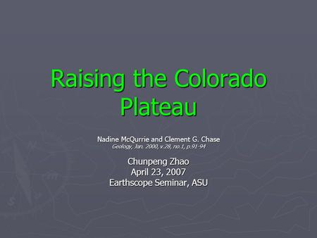 Raising the Colorado Plateau Nadine McQurrie and Clement G. Chase Geology, Jan. 2000, v.28, no.1, p.91-94 Chunpeng Zhao April 23, 2007 Earthscope Seminar,