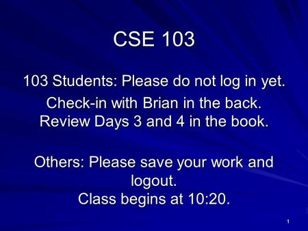 1 CSE 103 103 Students: Please do not log in yet. Check-in with Brian in the back. Review Days 3 and 4 in the book. Others: Please save your work and logout.