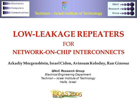 LOW-LEAKAGE REPEATERS FOR NETWORK-ON-CHIP INTERCONNECTS Arkadiy Morgenshtein, Israel Cidon, Avinoam Kolodny, Ran Ginosar Technion – Israel Institute of.