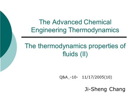 The Advanced Chemical Engineering Thermodynamics The thermodynamics properties of fluids (II) Q&A_-10- 11/17/2005(10) Ji-Sheng Chang.