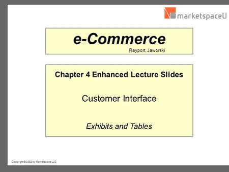 Copyright © 2002 by Marketspace LLC Rayport, Jaworski e-Commerce Chapter 4 Enhanced Lecture Slides Customer Interface Exhibits and Tables.