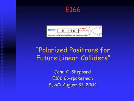 "E166 ""Polarized Positrons for Future Linear Colliders"" John C. Sheppard E166 Co-spokesman SLAC: August 31, 2004."