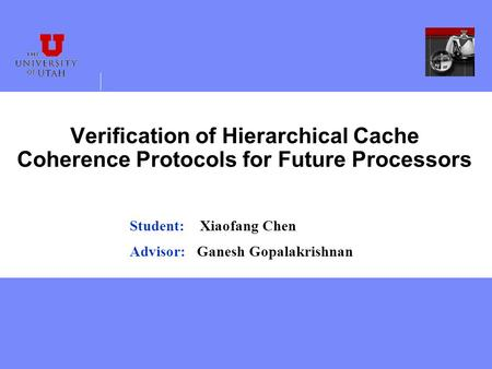 Verification of Hierarchical Cache Coherence Protocols for Future Processors Student: Xiaofang Chen Advisor: Ganesh Gopalakrishnan.