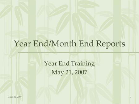 May 21, 20071 Year End/Month End Reports Year End Training May 21, 2007.