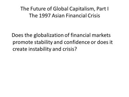 The Future of Global Capitalism, Part I The 1997 Asian Financial Crisis Does the globalization of financial markets promote stability and confidence or.