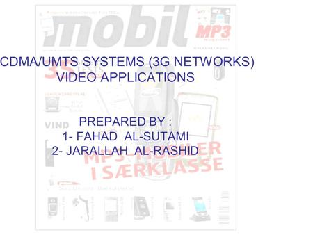 CDMA/UMTS SYSTEMS (3G NETWORKS) VIDEO APPLICATIONS PREPARED BY : 1- FAHAD AL-SUTAMI 2- JARALLAH AL-RASHID.