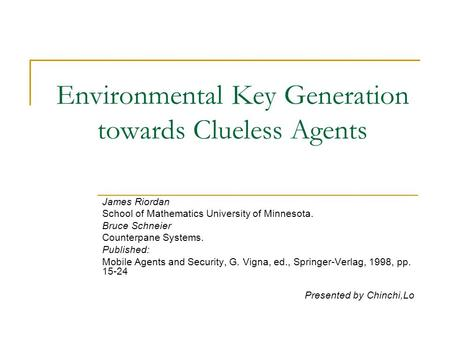 Environmental Key Generation towards Clueless Agents James Riordan School of Mathematics University of Minnesota. Bruce Schneier Counterpane Systems. Published: