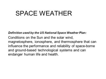 SPACE WEATHER Definition used by the US National Space Weather Plan: Conditions on the Sun and the solar wind, magnetosphere, ionosphere, and thermosphere.