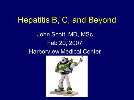 Hepatitis B, C, and Beyond John Scott, MD, MSc Feb 20, 2007 Harborview Medical Center.