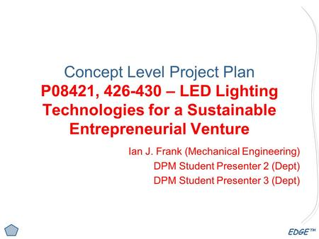 EDGE™ Concept Level Project Plan P08421, 426-430 – LED Lighting Technologies for a Sustainable Entrepreneurial Venture Ian J. Frank (Mechanical Engineering)