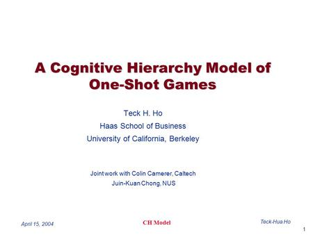1 Teck-Hua Ho CH Model April 15, 2004 A Cognitive Hierarchy Model of One-Shot Games Teck H. Ho Haas School of Business University of California, Berkeley.