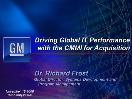 Dr. Richard Frost Global Director, Systems Development and Program Management Driving Global IT Performance with the CMMI for Acquisition November 18 2008.