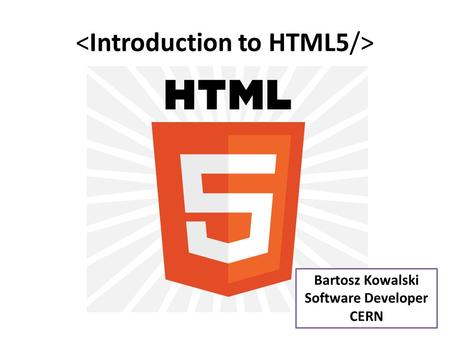 Bartosz Kowalski Software Developer CERN. Presentation outline -HTML : introduction and history -HTML5 : -History and philosophy -New features -Structure.