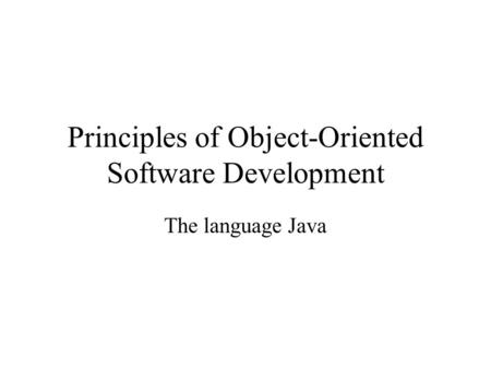 Principles of Object-Oriented Software Development The language Java.