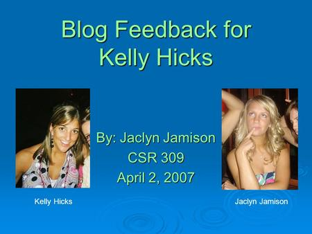 Blog Feedback for Kelly Hicks By: Jaclyn Jamison CSR 309 April 2, 2007 Kelly HicksJaclyn Jamison.