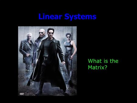 Linear Systems What is the Matrix?. Outline Announcements: –Homework III: due Wed. by 5, by e-mail Office Hours: Today & tomorrow, 11-1 –Ideas for Friday?