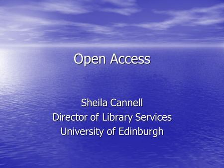 Open Access Sheila Cannell Director of Library Services University of Edinburgh.