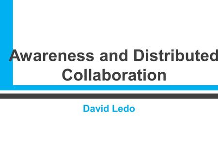 Awareness and Distributed Collaboration David Ledo.