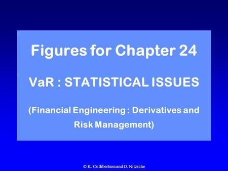 © K. Cuthbertson and D. Nitzsche Figures for Chapter 24 VaR : STATISTICAL ISSUES (Financial Engineering : Derivatives and Risk Management)