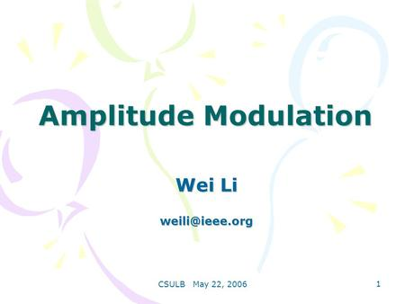 CSULB May 22, 2006 1 Amplitude Modulation Wei Li