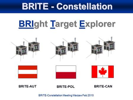 BRITE-Constellation Meeting Warzaw Feb 2010 BRITE - Constellation BRIght Target Explorer BRITE-AUTBRITE-CAN BRITE-POL.
