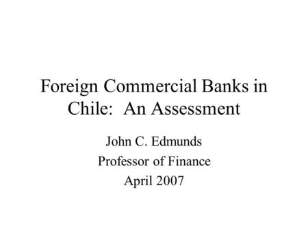 Foreign Commercial Banks in Chile: An Assessment John C. Edmunds Professor of Finance April 2007.