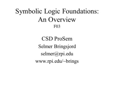 Symbolic Logic Foundations: An Overview F03 CSD ProSem Selmer Bringsjord