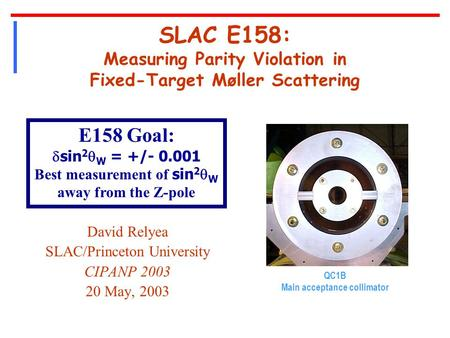 SLAC E158: Measuring Parity Violation in Fixed-Target Møller Scattering David Relyea SLAC/Princeton University CIPANP 2003 20 May, 2003 QC1B Main acceptance.