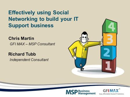Effectively using Social Networking to build your IT Support business Richard Tubb Independent Consultant Chris Martin GFI MAX – MSP Consultant.