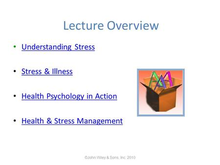 Lecture Overview Understanding Stress Stress & Illness Health Psychology in Action Health & Stress Management ©John Wiley & Sons, Inc. 2010.