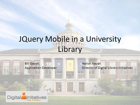 JQuery Mobile in a University Library Bill Gavett Application Developer Harish Nayak Director of Digital Library Initiatives.