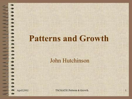 April 2002TM MATH: Patterns & Growth1 Patterns and Growth John Hutchinson.