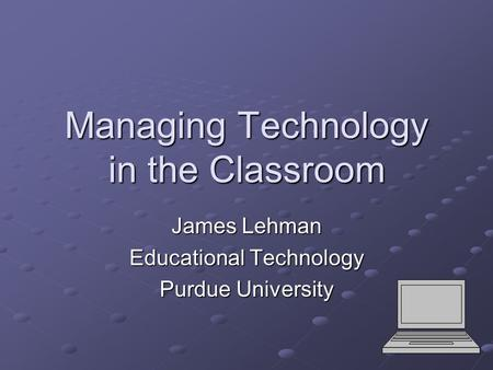 Managing Technology in the Classroom James Lehman Educational Technology Purdue University.