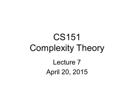 CS151 Complexity Theory Lecture 7 April 20, 2015.